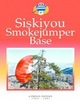 Siskiyou Smokejumper Base: A Proud History, 1943-1981 by National Smokejumper Association